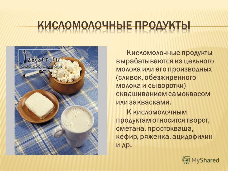 Кисломолочные продукты вырабатываются из цельного молока или его производных (сливок, обезжиренного молока и сыворотки) сквашиванием самоквасом или заквасками. К кисломолочным продуктам относится творог, сметана, простокваша, кефир, ряженка, ацидофил