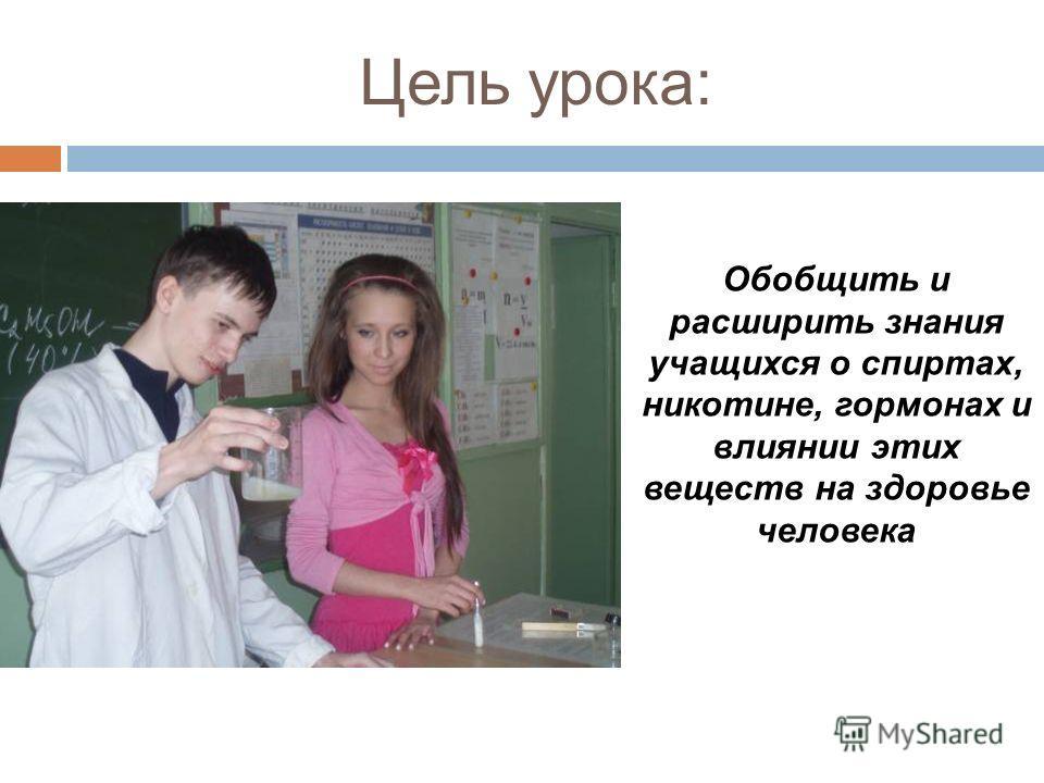Цель урока: Обобщить и расширить знания учащихся о спиртах, никотине, гормонах и влиянии этих веществ на здоровье человека