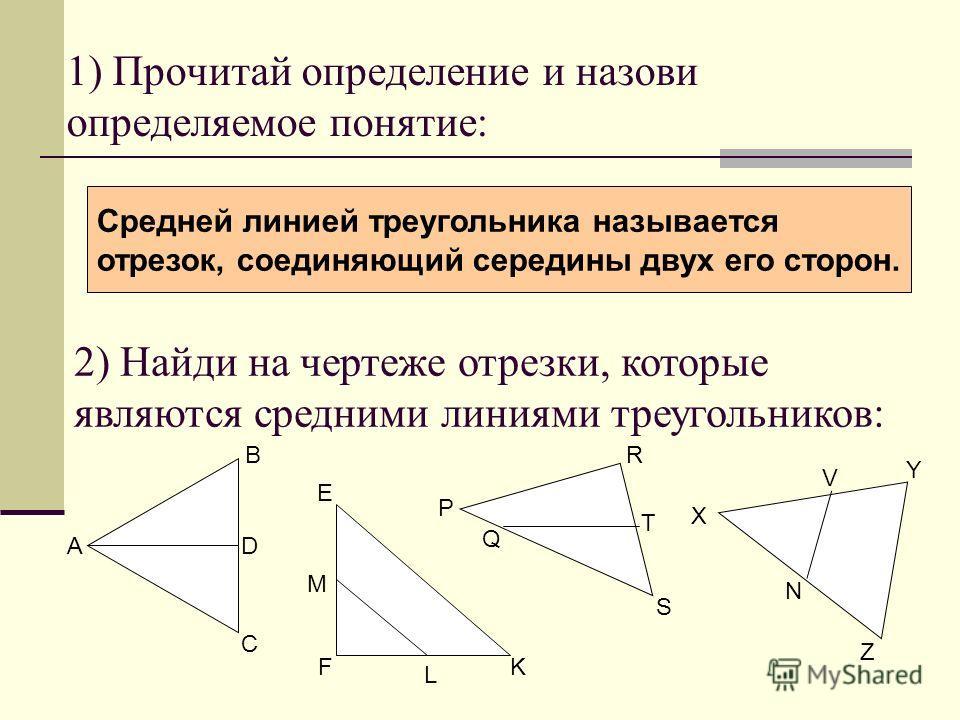 1) Прочитай определение и назови определяемое понятие: Средней линией треугольника называется отрезок, соединяющий середины двух его сторон. 2) Найди на чертеже отрезки, которые являются средними линиями треугольников: A B C D F M L E K P S Q T R X V