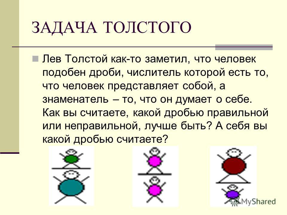 ЗАДАЧА ТОЛСТОГО Лев Толстой как-то заметил, что человек подобен дроби, числитель которой есть то, что человек представляет собой, а знаменатель – то, что он думает о себе. Как вы считаете, какой дробью правильной или неправильной, лучше быть? А себя