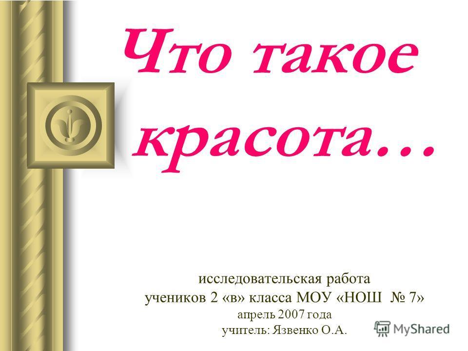 Что такое красота… исследовательская работа учеников 2 «в» класса МОУ «НОШ 7» апрель 2007 года учитель: Язвенко О.А.