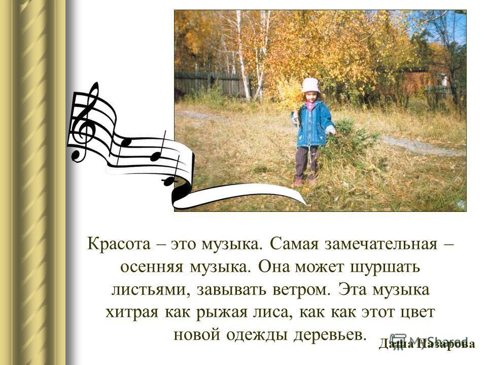 Красота – это музыка. Самая замечательная – осенняя музыка. Она может шуршать листьями, завывать ветром. Эта музыка хитрая как рыжая лиса, как как этот цвет новой одежды деревьев. Даша Назарова