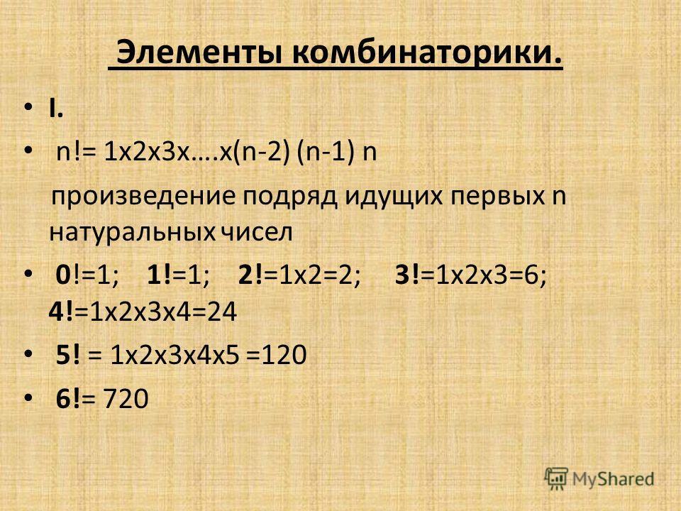 Элементы комбинаторики. I. n!= 1х2х3х….х(n-2) (n-1) n произведение подряд идущих первых n натуральных чисел 0!=1; 1!=1; 2!=1х2=2; 3!=1х2х3=6; 4!=1х2х3х4=24 5! = 1х2х3х4х5 =120 6!= 720