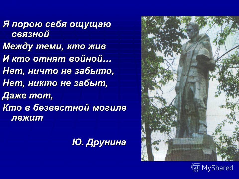 Я порою себя ощущаю связной Между теми, кто жив И кто отнят войной… Нет, ничто не забыто, Нет, никто не забыт, Даже тот, Кто в безвестной могиле лежит Ю. Друнина Ю. Друнина