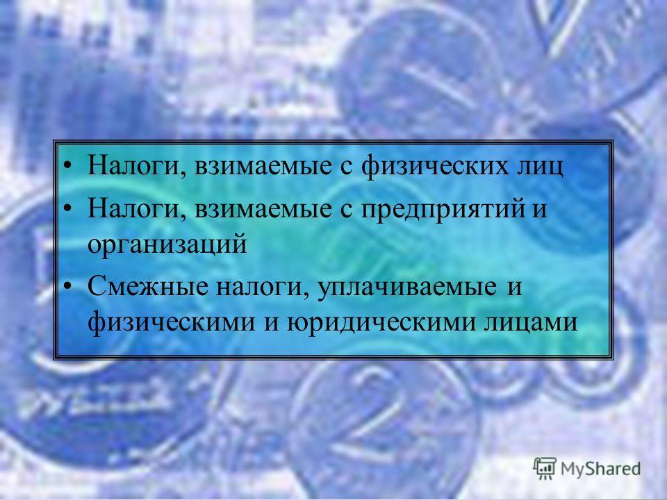 Налоги, взимаемые с физических лиц Налоги, взимаемые с предприятий и организаций Смежные налоги, уплачиваемые и физическими и юридическими лицами