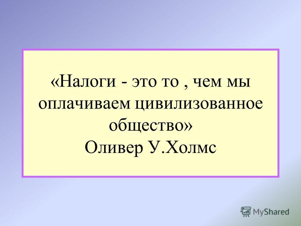 «Налоги - это то, чем мы оплачиваем цивилизованное общество» Оливер У.Холмс
