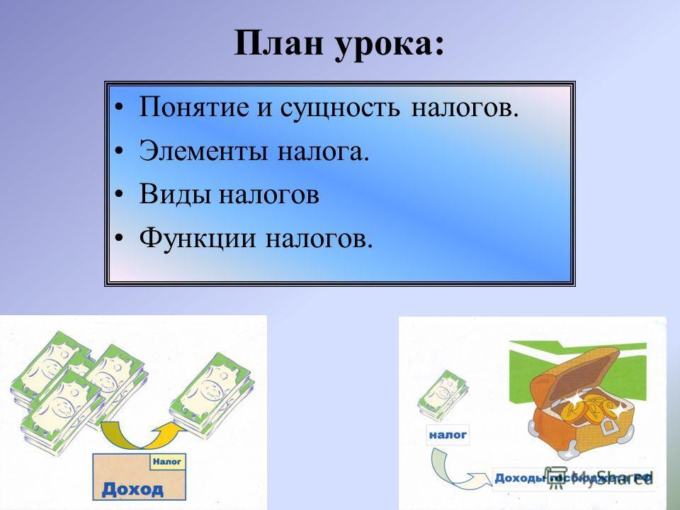 План урока: Понятие и сущность налогов. Элементы налога. Виды налогов Функции налогов.