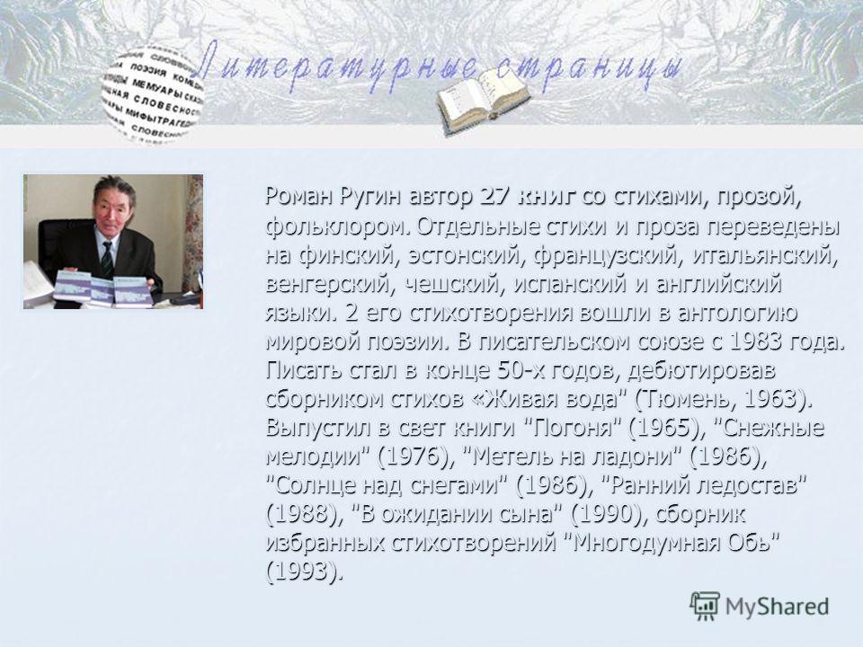 Роман Ругин автор 27 книг со стихами, прозой, фольклором. Отдельные стихи и проза переведены на финский, эстонский, французский, итальянский, венгерский, чешский, испанский и английский языки. 2 его стихотворения вошли в антологию мировой поэзии. В п