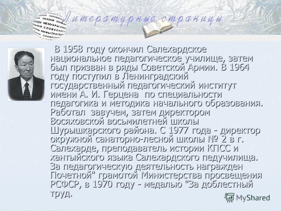 В 1958 году окончил Салехардское национальное педагогическое училище, затем был призван в ряды Советской Армии. В 1964 году поступил в Ленинградский государственный педагогический институт имени А. И. Герцена по специальности педагогика и методика на