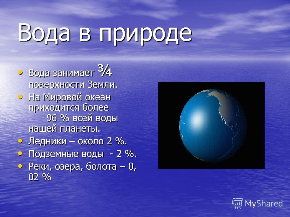 Вода в природе Вода занимает ¾ поверхности Земли. Вода занимает ¾ поверхности Земли. На Мировой океан приходится более 96 % всей воды нашей планеты. На Мировой океан приходится более 96 % всей воды нашей планеты. Ледники – около 2 %. Ледники – около