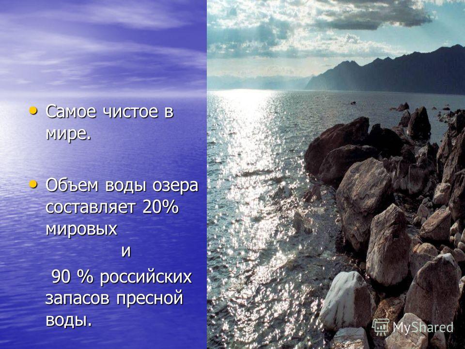 Самое чистое в мире. Самое чистое в мире. Объем воды озера составляет 20% мировых и Объем воды озера составляет 20% мировых и 90 % российских запасов пресной воды. 90 % российских запасов пресной воды.
