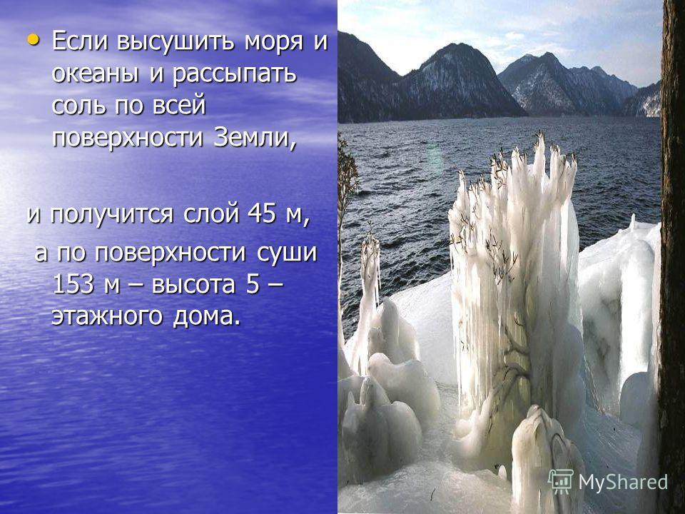 Если высушить моря и океаны и рассыпать соль по всей поверхности Земли, Если высушить моря и океаны и рассыпать соль по всей поверхности Земли, и получится слой 45 м, а по поверхности суши 153 м – высота 5 – этажного дома. а по поверхности суши 153 м