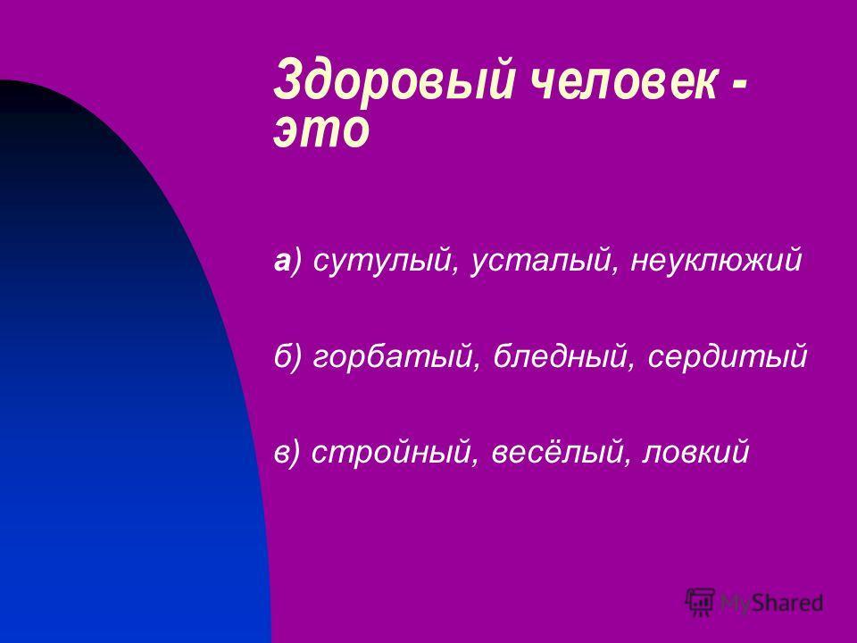 Здоровый человек - это а) сутулый, усталый, неуклюжий б) горбатый, бледный, сердитый в) стройный, весёлый, ловкий