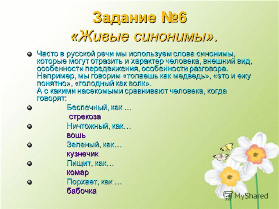 Задание 6 «Живые синонимы». Часто в русской речи мы используем слова синонимы, которые могут отразить и характер человека, внешний вид, особенности передвижения, особенности разговора. Например, мы говорим «топаешь как медведь», «это и ежу понятно»,