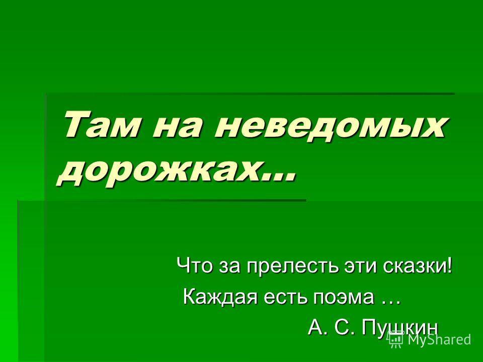 Там на неведомых дорожках… Что за прелесть эти сказки! Что за прелесть эти сказки! Каждая есть поэма … Каждая есть поэма … А. С. Пушкин А. С. Пушкин