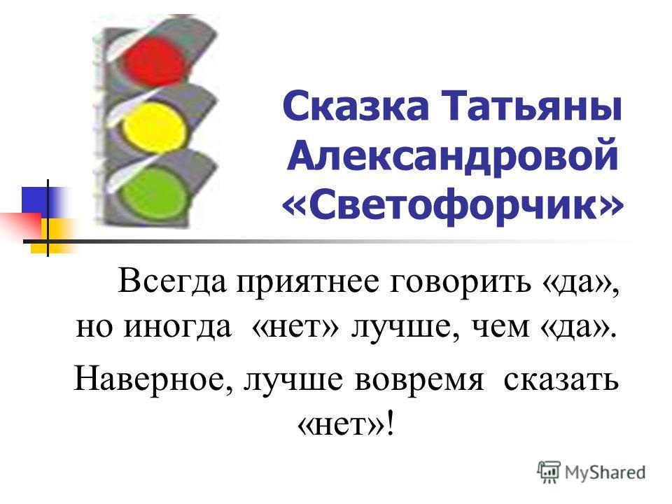 Сказка Татьяны Александровой «Светофорчик» Всегда приятнее говорить «да», но иногда «нет» лучше, чем «да». Наверное, лучше вовремя сказать «нет»!
