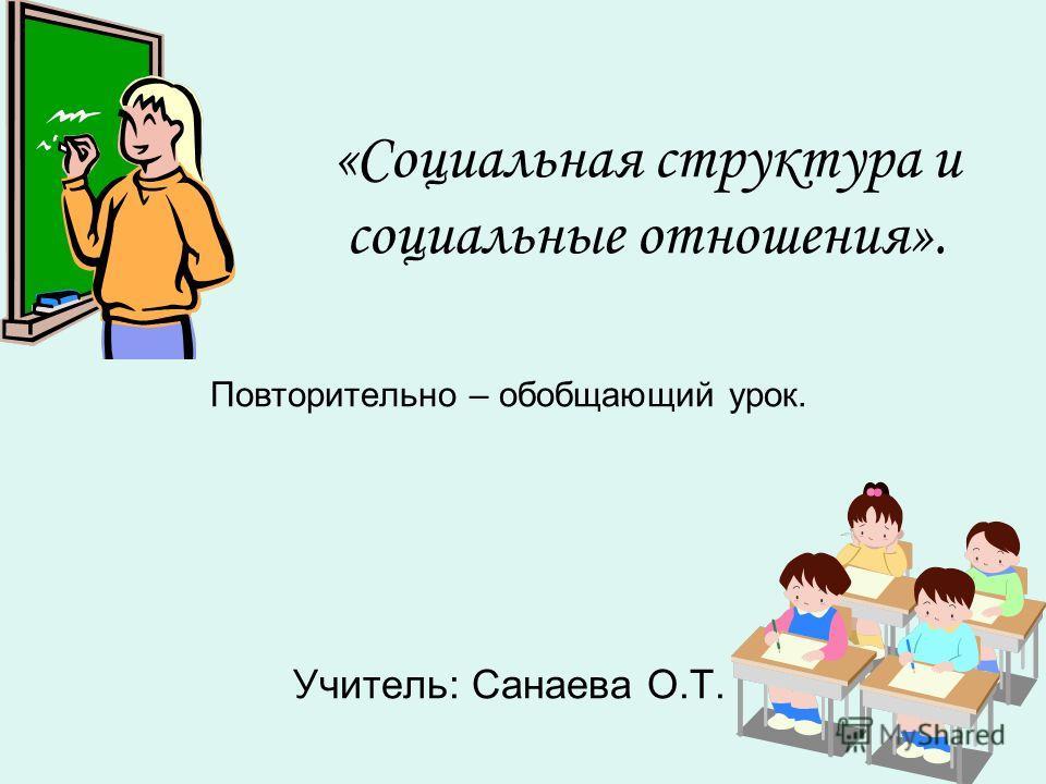 «Социальная структура и социальные отношения». Повторительно – обобщающий урок. Учитель: Санаева О.Т.