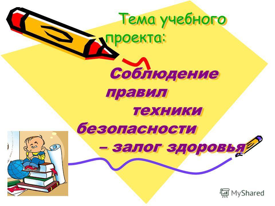 Тема учебного проекта: Соблюдение правил техники безопасности – залог здоровья Тема учебного проекта: Соблюдение правил техники безопасности – залог здоровья
