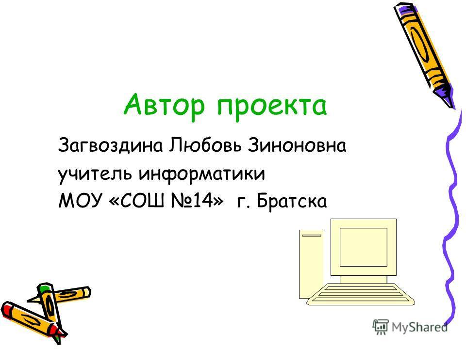 Автор проекта Загвоздина Любовь Зиноновна учитель информатики МОУ «СОШ 14» г. Братска