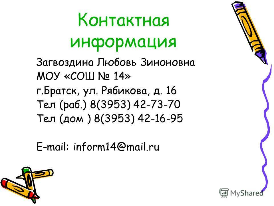 Контактная информация Загвоздина Любовь Зиноновна МОУ «СОШ 14» г.Братск, ул. Рябикова, д. 16 Тел (раб.) 8(3953) 42-73-70 Тел (дом ) 8(3953) 42-16-95 E-mail: inform14@mail.ru