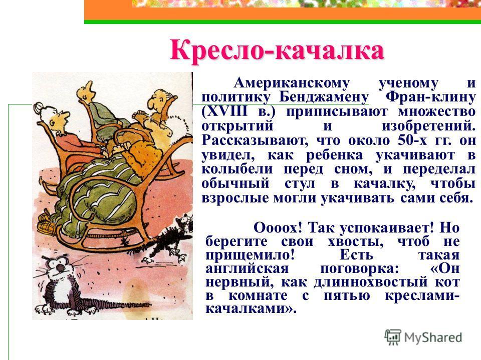 Кресло-качалка Американскому ученому и политику Бенджамену Фран-клину (XVIII в.) приписывают множество открытий и изобретений. Рассказывают, что около 50-х гг. он увидел, как ребенка укачивают в колыбели перед сном, и переделал обычный стул в качалку