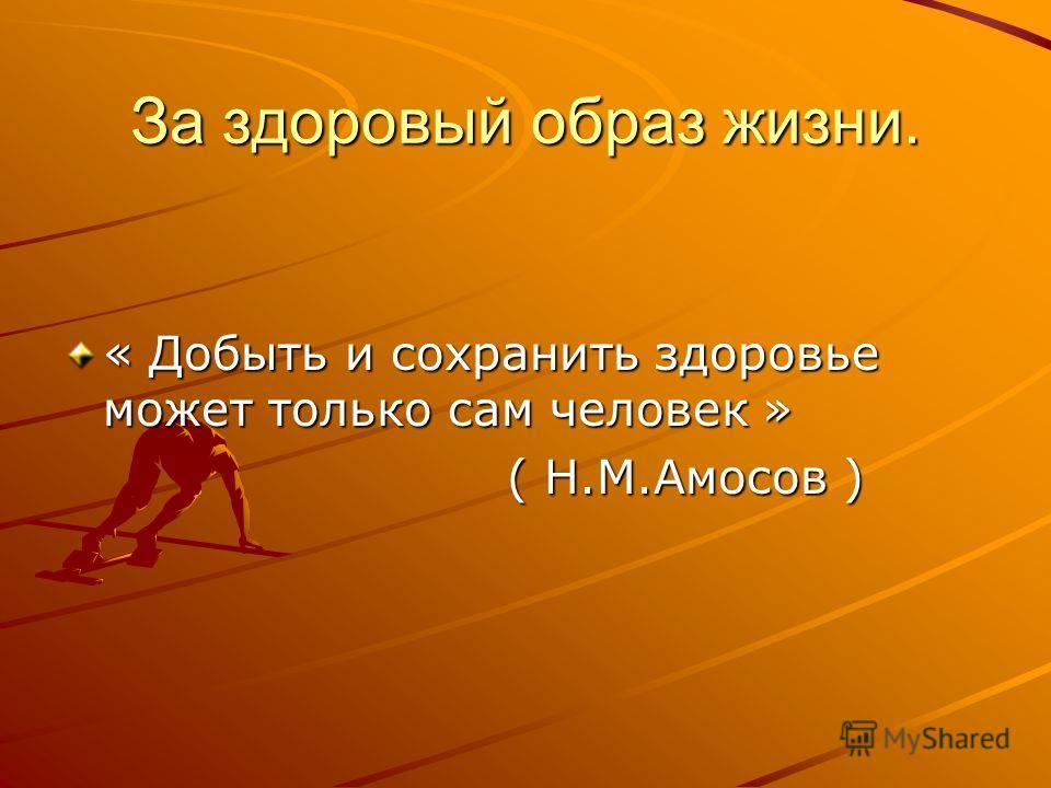 За здоровый образ жизни. « Добыть и сохранить здоровье может только сам человек » ( Н.М.Амосов ) ( Н.М.Амосов )