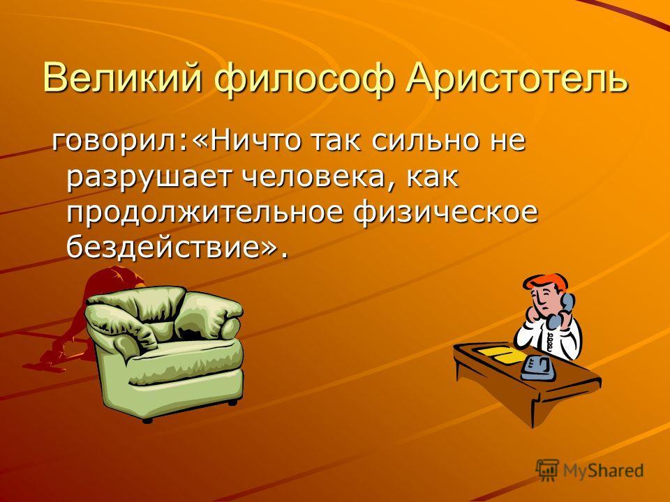 Великий философ Аристотель говорил:«Ничто так сильно не разрушает человека, как продолжительное физическое бездействие». говорил:«Ничто так сильно не разрушает человека, как продолжительное физическое бездействие».
