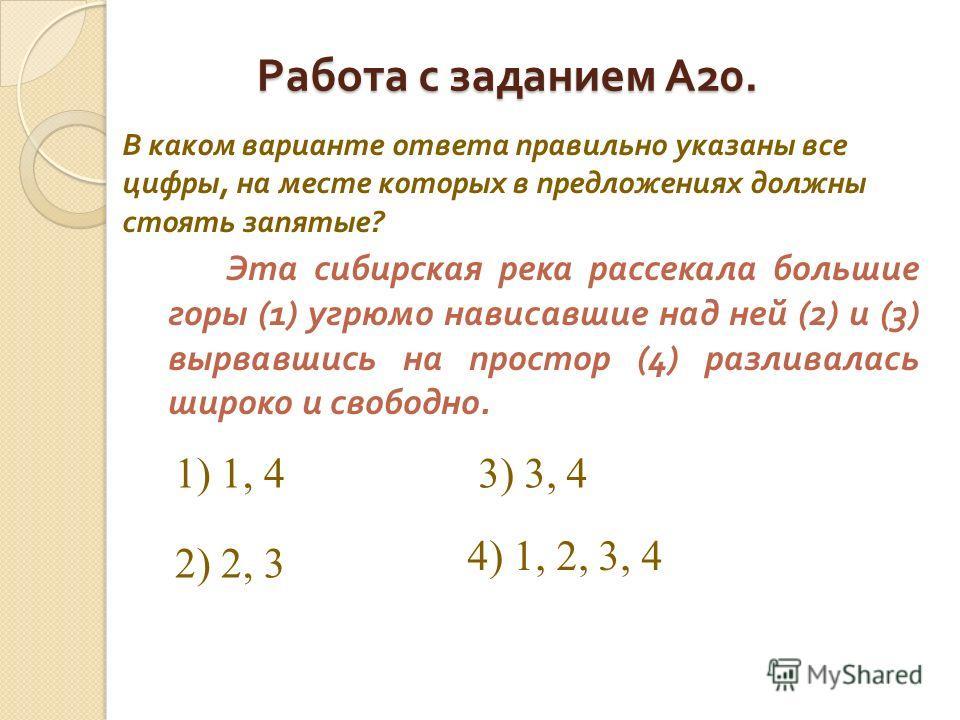 Работа с заданием А 20. Эта сибирская река рассекала большие горы (1) угрюмо нависавшие над ней (2) и (3) вырвавшись на простор (4) разливалась широко и свободно. В каком варианте ответа правильно указаны все цифры, на месте которых в предложениях до