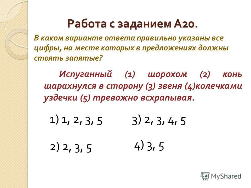 Работа с заданием А 20. Испуганный (1) шорохом (2) конь шарахнулся в сторону (3) звеня (4) колечками уздечки (5) тревожно всхрапывая. В каком варианте ответа правильно указаны все цифры, на месте которых в предложениях должны стоять запятые ? 1) 1, 2
