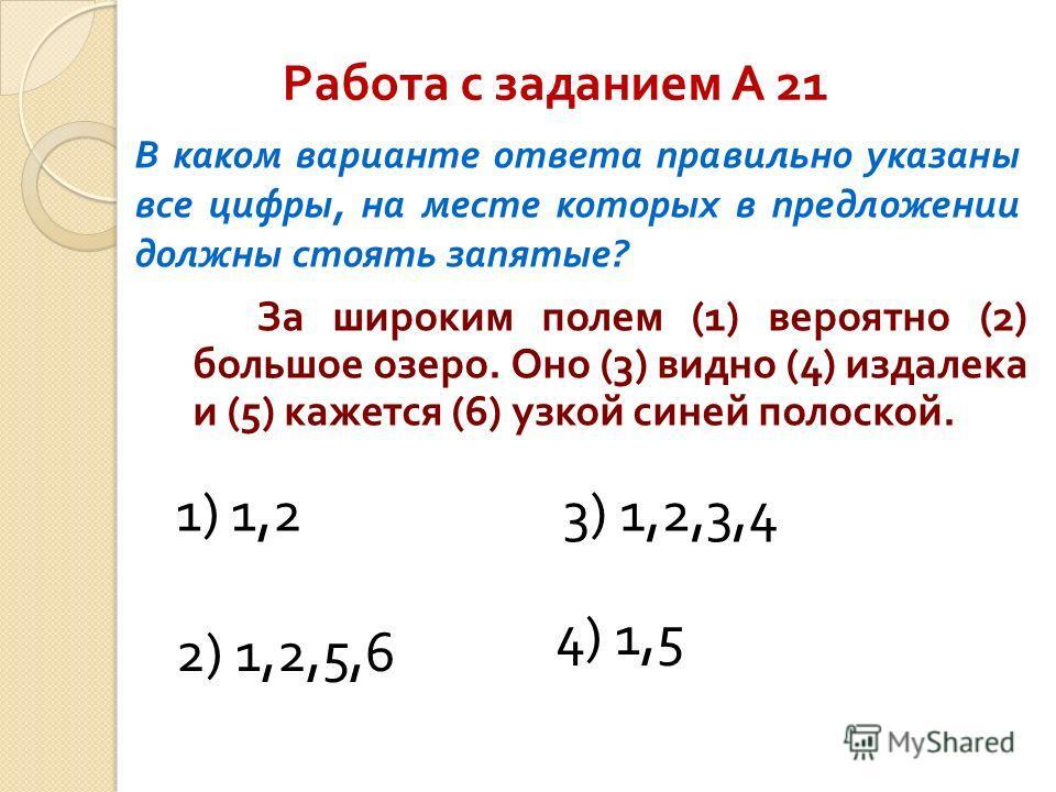 Работа с заданием А 21 За широким полем (1) вероятно (2) большое озеро. Оно (3) видно (4) издалека и (5) кажется (6) узкой синей полоской. В каком варианте ответа правильно указаны все цифры, на месте которых в предложении должны стоять запятые? 4) 1