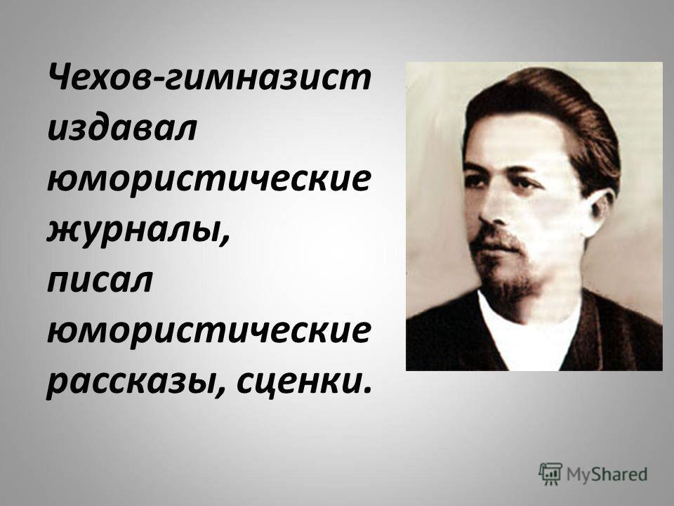 Чехов-гимназист издавал юмористические журналы, писал юмористические рассказы, сценки.