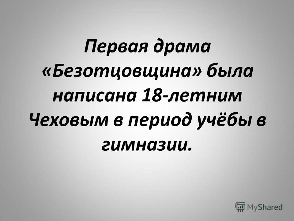 Первая драма «Безотцовщина» была написана 18-летним Чеховым в период учёбы в гимназии.