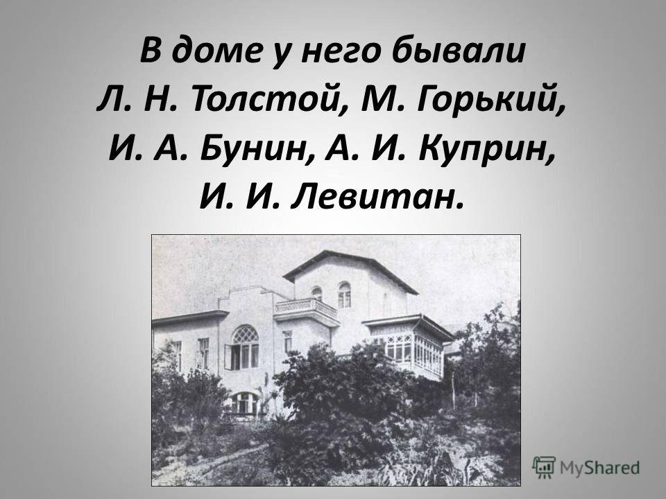 В доме у него бывали Л. Н. Толстой, М. Горький, И. А. Бунин, А. И. Куприн, И. И. Левитан.