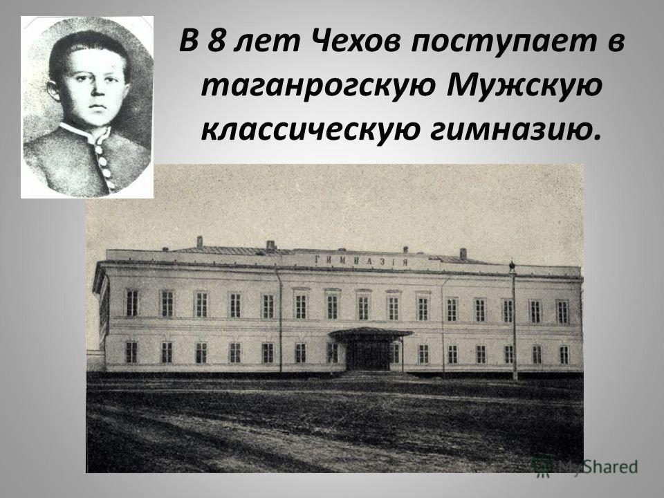 В 8 лет Чехов поступает в таганрогскую Мужскую классическую гимназию.