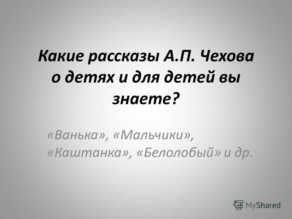 Какие рассказы А.П. Чехова о детях и для детей вы знаете? «Ванька», «Мальчики», «Каштанка», «Белолобый» и др.