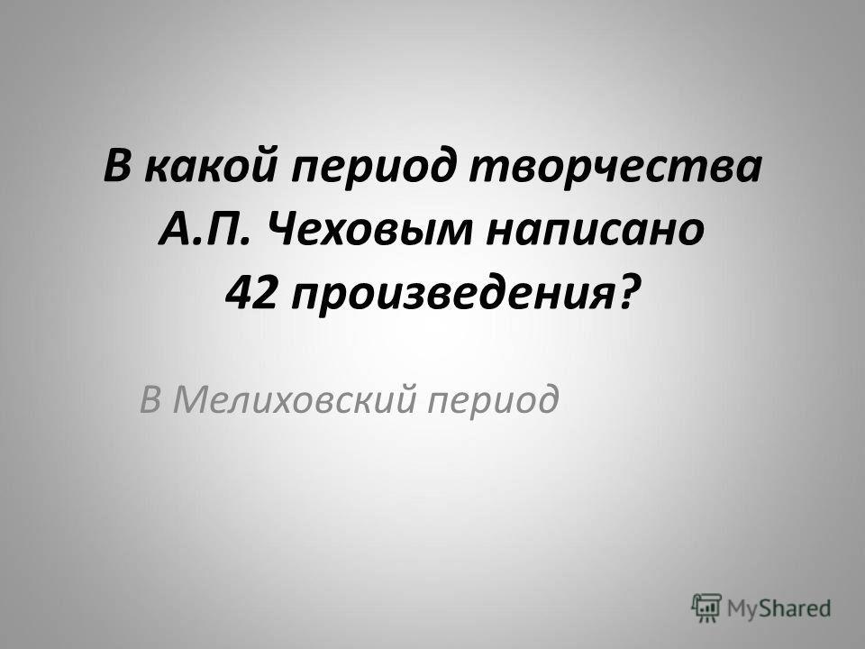 В какой период творчества А.П. Чеховым написано 42 произведения? В Мелиховский период