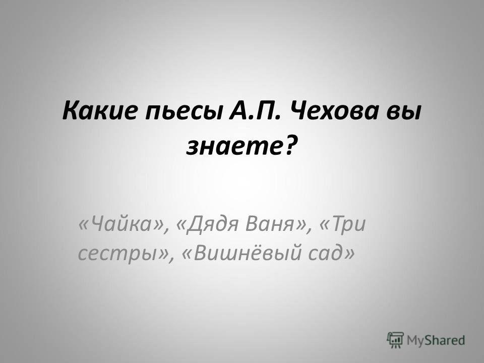 Какие пьесы А.П. Чехова вы знаете? «Чайка», «Дядя Ваня», «Три сестры», «Вишнёвый сад»
