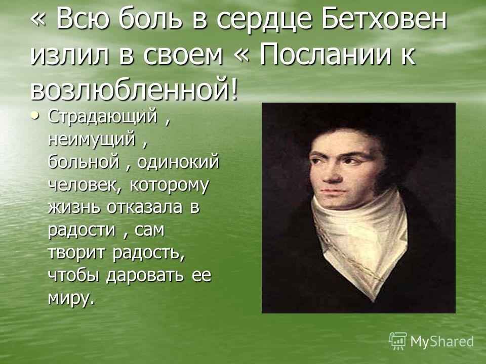 « Всю боль в сердце Бетховен излил в своем « Послании к возлюбленной! Страдающий, неимущий, больной, одинокий человек, которому жизнь отказала в радости, сам творит радость, чтобы даровать ее миру. Страдающий, неимущий, больной, одинокий человек, кот