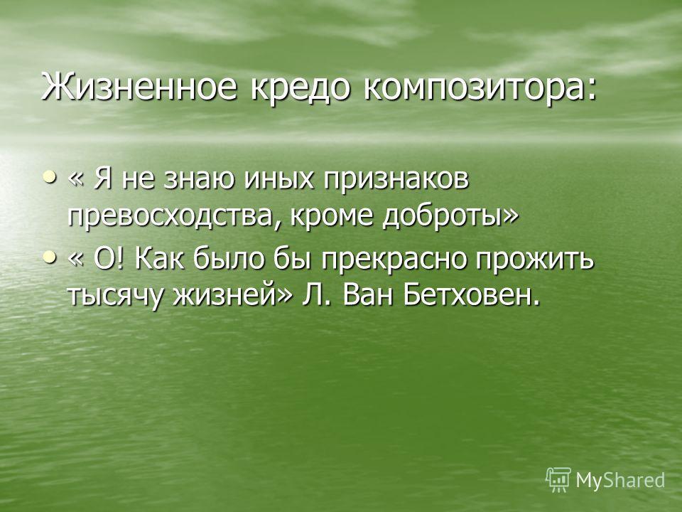 Жизненное кредо композитора: « Я не знаю иных признаков превосходства, кроме доброты» « Я не знаю иных признаков превосходства, кроме доброты» « О! Как было бы прекрасно прожить тысячу жизней» Л. Ван Бетховен. « О! Как было бы прекрасно прожить тысяч