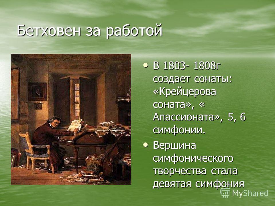 Бетховен за работой В 1803- 1808г создает сонаты: «Крейцерова соната», « Апассионата», 5, 6 симфонии. В 1803- 1808г создает сонаты: «Крейцерова соната», « Апассионата», 5, 6 симфонии. Вершина симфонического творчества стала девятая симфония Вершина с