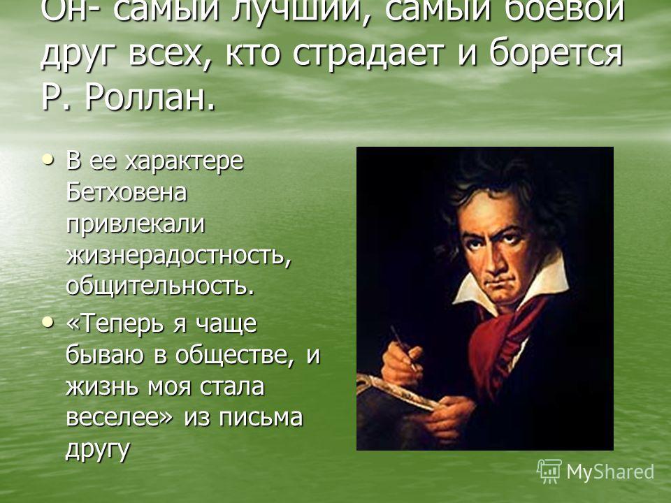 Он- самый лучший, самый боевой друг всех, кто страдает и борется Р. Роллан. В ее характере Бетховена привлекали жизнерадостность, общительность. В ее характере Бетховена привлекали жизнерадостность, общительность. «Теперь я чаще бываю в обществе, и ж