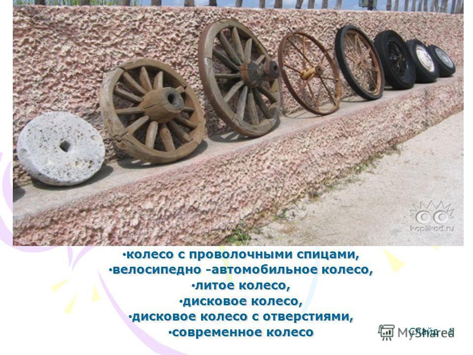 Так вероятно совершенствовалось колесо Деревянное колесо, Деревянное колесо, колесо с проволочными спицами, колесо с проволочными спицами, велосипедно -автомобильное колесо, велосипедно -автомобильное колесо, литое колесо, литое колесо, дисковое коле