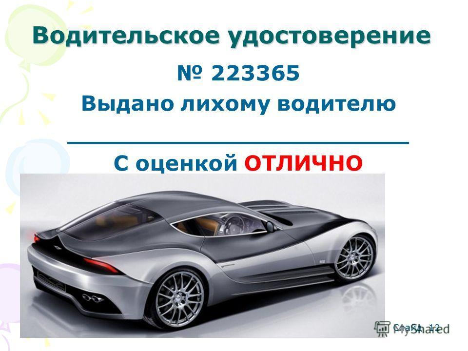 Водительское удостоверение 223365 Выдано лихому водителю _______________________ С оценкой ОТЛИЧНО Слайд 12