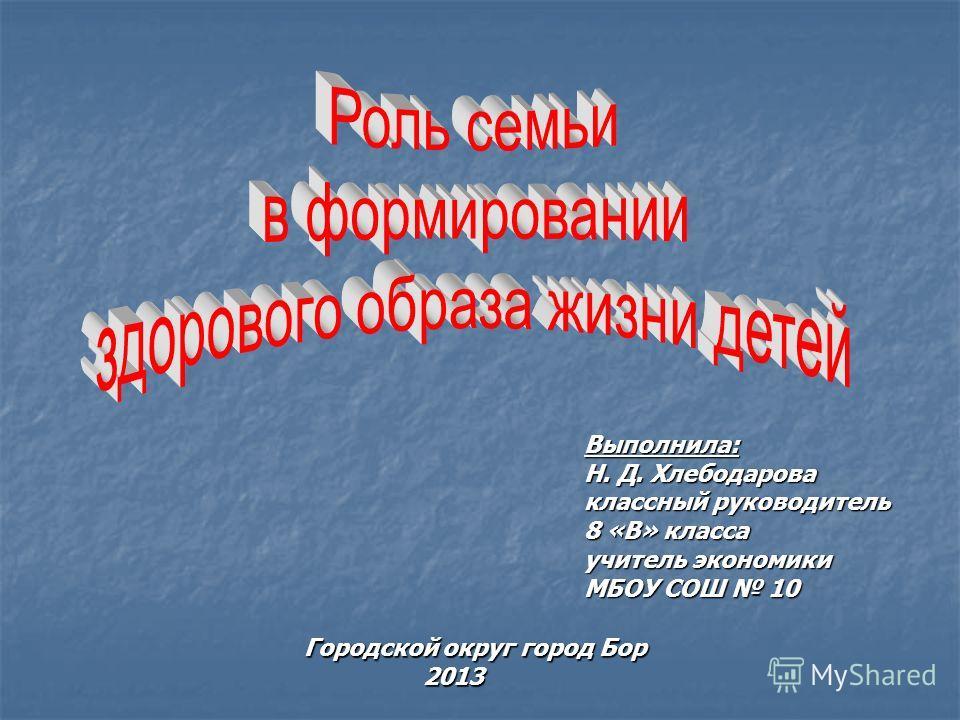 Выполнила: Н. Д. Хлебодарова классный руководитель 8 «В» класса учитель экономики МБОУ СОШ 10 Городской округ город Бор 2013 2013