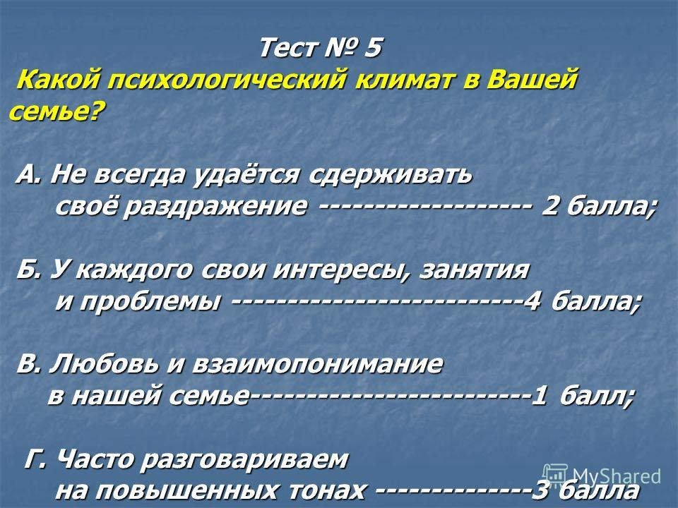 Тест 5 Тест 5 Какой психологический климат в Вашей семье? Какой психологический климат в Вашей семье? А. Не всегда удаётся сдерживать А. Не всегда удаётся сдерживать своё раздражение ------------------- 2 балла; своё раздражение ------------------- 2