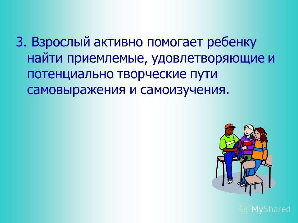 3. Взрослый активно помогает ребенку найти приемлемые, удовлетворяющие и потенциально творческие пути самовыражения и самоизучения.