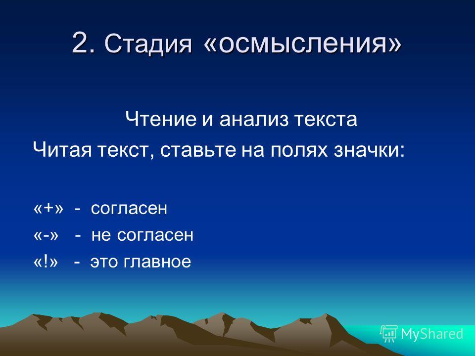 2. Стадия «осмысления» Чтение и анализ текста Читая текст, ставьте на полях значки: «+» - согласен «-» - не согласен «!» - это главное