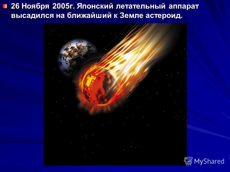 26 Ноября 2005г. Японский летательный аппарат высадился на ближайший к Земле астероид.