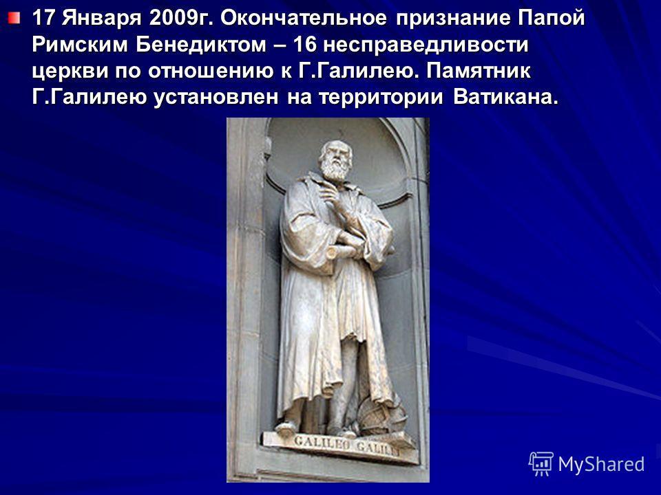 17 Января 2009г. Окончательное признание Папой Римским Бенедиктом – 16 несправедливости церкви по отношению к Г.Галилею. Памятник Г.Галилею установлен на территории Ватикана.