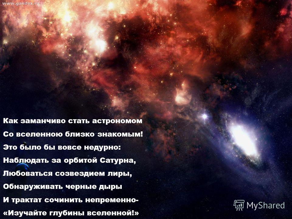 Как заманчиво стать астрономом Со вселенною близко знакомым! Это было бы вовсе недурно: Наблюдать за орбитой Сатурна, Любоваться созвездием лиры, Обнаруживать черные дыры И трактат сочинить непременно- «Изучайте глубины вселенной!»